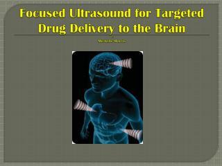 Focused  Ultrasound for Targeted Drug Delivery to the  Brain By: Michelle Morris