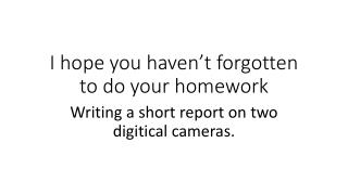 I  hope you haven't forgotten to  do  your homework