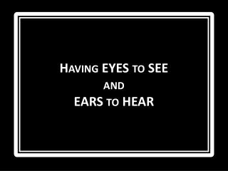 Having EYES to SEE  and EARS to HEAR