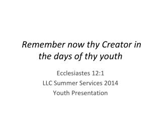 Remember now thy Creator in the days of thy youth