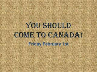 You Should  Come to Canada!