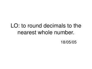 LO: to round decimals to the nearest whole number.