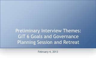 Preliminary Interview Themes: GIT 6 Goals and Governance Planning Session and Retreat
