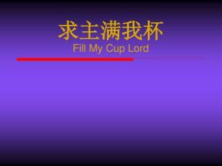 求主满我杯 Fill My Cup Lord