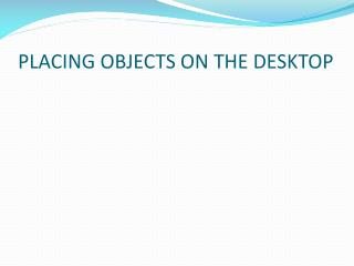 PLACING OBJECTS ON THE DESKTOP
