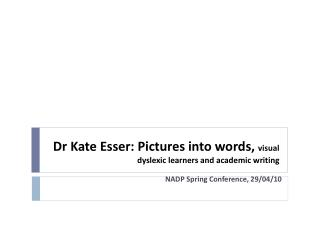 Dr Kate  Esser : Pictures into words,  visual dyslexic learners and academic writing