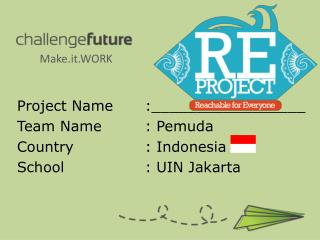 Project Name	:_________________ Team Name		: Pemuda Country 			: Indonesia School 			: UIN Jakarta