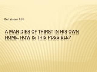 A man dies of thirst in his own home. How is this possible?