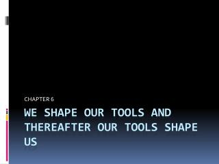 We shape our tools and thereafter our tools shape us