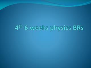 4 th  6 weeks physics BRs