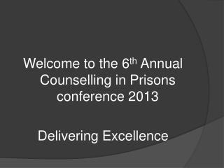 Welcome to the 6 th  Annual Counselling in Prisons conference 2013  Delivering Excellence