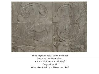 Write in your sketch book and date Describe this work of art. Is it a sculpture or a painting?