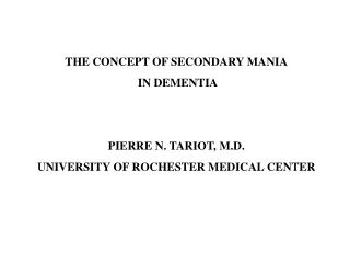 THE CONCEPT OF SECONDARY MANIA  IN DEMENTIA PIERRE N. TARIOT, M.D. UNIVERSITY OF ROCHESTER MEDICAL CENTER