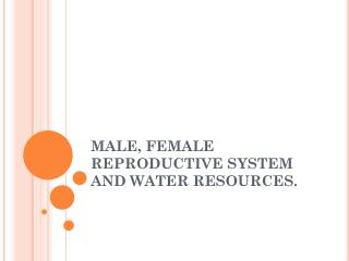 MALE, FEMALE REPRODUCTIVE SYSTEM AND WATER RESOURCES.