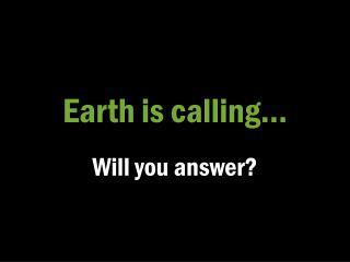 Earth is calling…