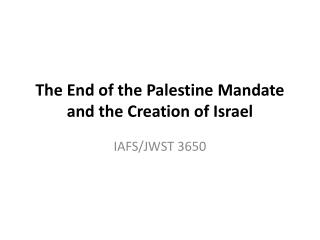 The  End of the Palestine  Mandate and the Creation of Israel