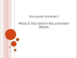 Database Systems I  Week 2: The  Entity-Relationship Model