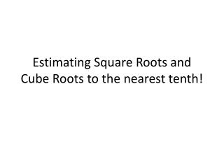 Estimating Square Roots and  Cube Roots to  the nearest tenth!