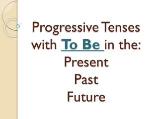 Progressive Tenses with  To Be  in the: Present Past Future