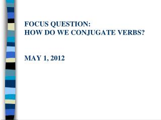 Focus question: How do we conjugate verbs? May 1, 2012