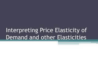 Interpreting Price Elasticity of Demand and other  Elasticities