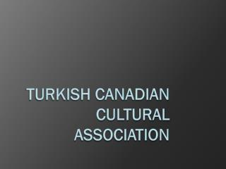 TURKISH CANADIAN CULTURAL ASSOCIATION