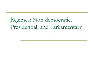 Regimes: Non democratic, Presidential, and Parliamentary