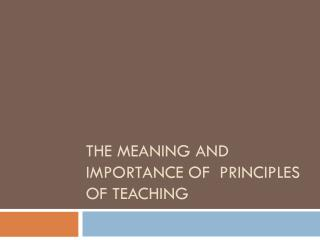The Meaning and Importance of  Principles of Teaching