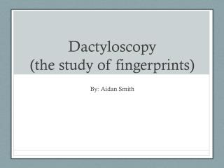 Dactyloscopy (the study of fingerprints)