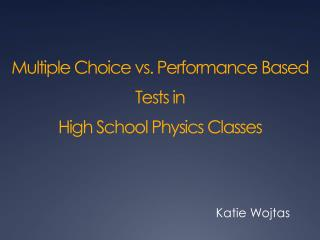Multiple  Choice vs .  Performance Based Tests in High  School Physics Classes