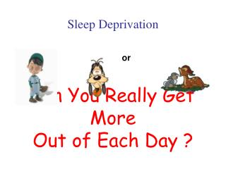 Sleep Deprivation or Can You Really Get More Out of Each Day ?
