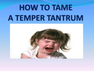 HOW  TO TAME  A TEMPER TANTRUM