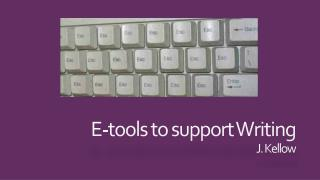E-tools to support Writing J. Kellow