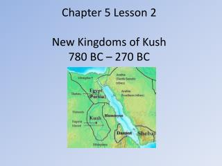 Chapter 5 Lesson 2 New Kingdoms of Kush 780 BC – 270 BC