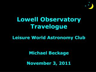 Lowell Observatory Travelogue Leisure World Astronomy Club Michael Beckage November 3, 2011