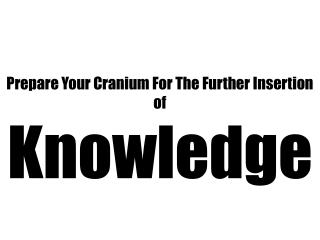 Prepare Your Cranium For The Further Insertion of  Knowledge