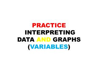 PRACTICE  INTERPRETING DATA AND GRAPHS ( VARIABLES )