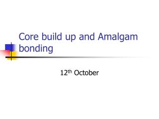 Core build up and Amalgam bonding