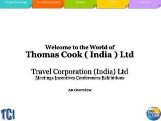Welcome to the World of  Thomas Cook ( India ) Ltd Travel Corporation (India) Ltd M eetings  I ncentives  C onferences