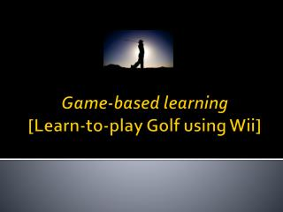 Game-based learning [Learn-to-play  Golf  using  Wii]