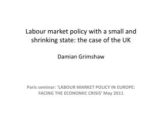 Labour market policy with a small and shrinking state: the case of the UK Damian Grimshaw