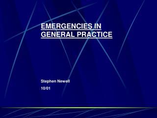 EMERGENCIES IN GENERAL PRACTICE Stephen Newell 10/01