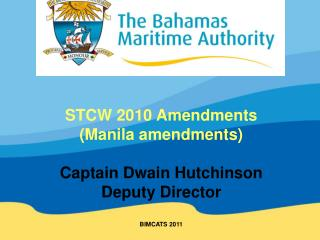 STCW 2010 Amendments (Manila amendments) Captain Dwain Hutchinson Deputy Director BIMCATS 2011