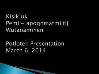 Kisik'uk Pemi  ~  apoqnmatmi'tij Wutanaminen Potlotek Presentation March 6, 2014