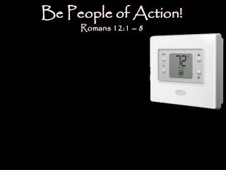 Be People of Action! Romans 12:1  – 8