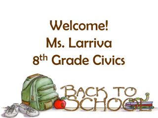 Welcome! Ms.  Larriva 8 th  Grade Civics