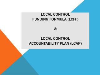 Local Control  Funding Formula (LCFF) & Local Control  Accountability Plan (LCAP)