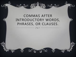 Commas after introductory words, phrases, or clauses.