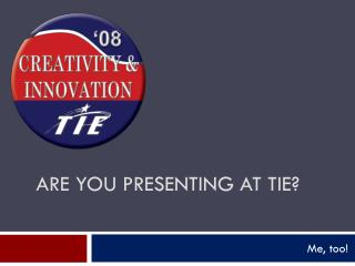 Are you presenting at TIE?
