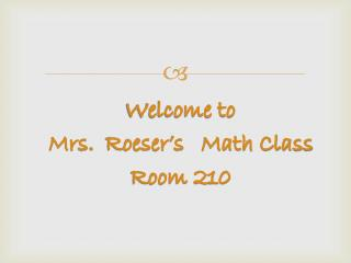 Welcome to Mrs.   Roeser's    Math Class Room 210
